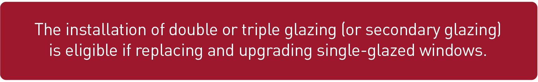 The installation of double or triple glazing (or secondary glazing) is eligible if replacing and upgrading single-glazed windows.